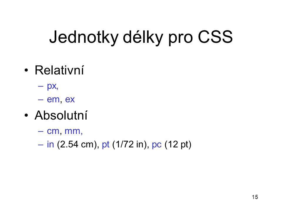 15 Jednotky délky pro CSS Relativní –px, –em, ex Absolutní –cm, mm, –in (2.54 cm), pt (1/72 in), pc (12 pt)