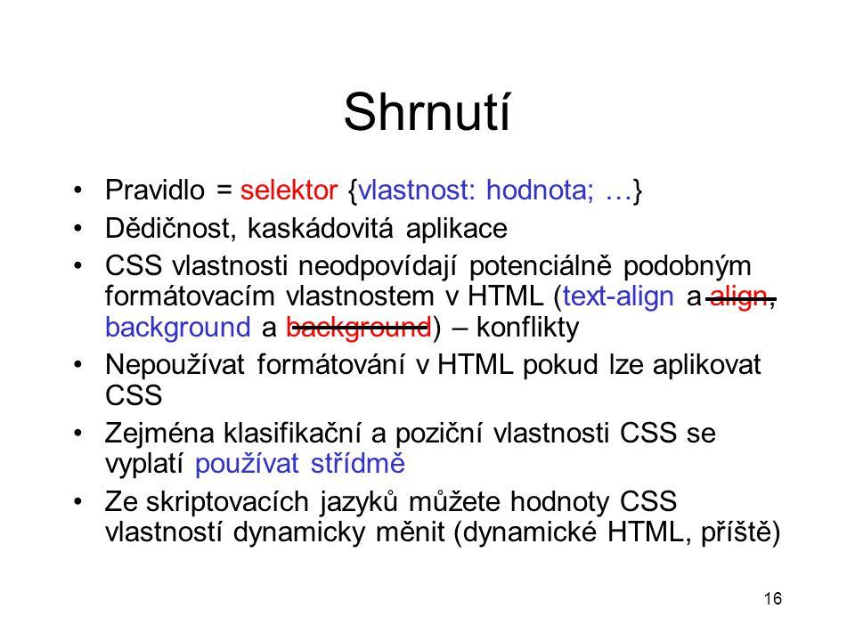 16 Shrnutí Pravidlo = selektor {vlastnost: hodnota; …} Dědičnost, kaskádovitá aplikace CSS vlastnosti neodpovídají potenciálně podobným formátovacím v