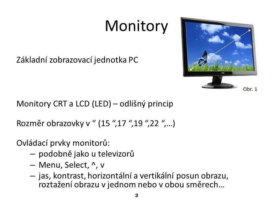 3 Monitory Základní zobrazovací jednotka PC Monitory CRT a LCD (LED) – odlišný princip Rozměr obrazovky v (15 ,17 ,19 ,22 ,…) Ovládací prvky monitorů: – podobně jako u televizorů – Menu, Select, ^, v – jas, kontrast, horizontální a vertikální posun obrazu, roztažení obrazu v jednom nebo v obou směrech…