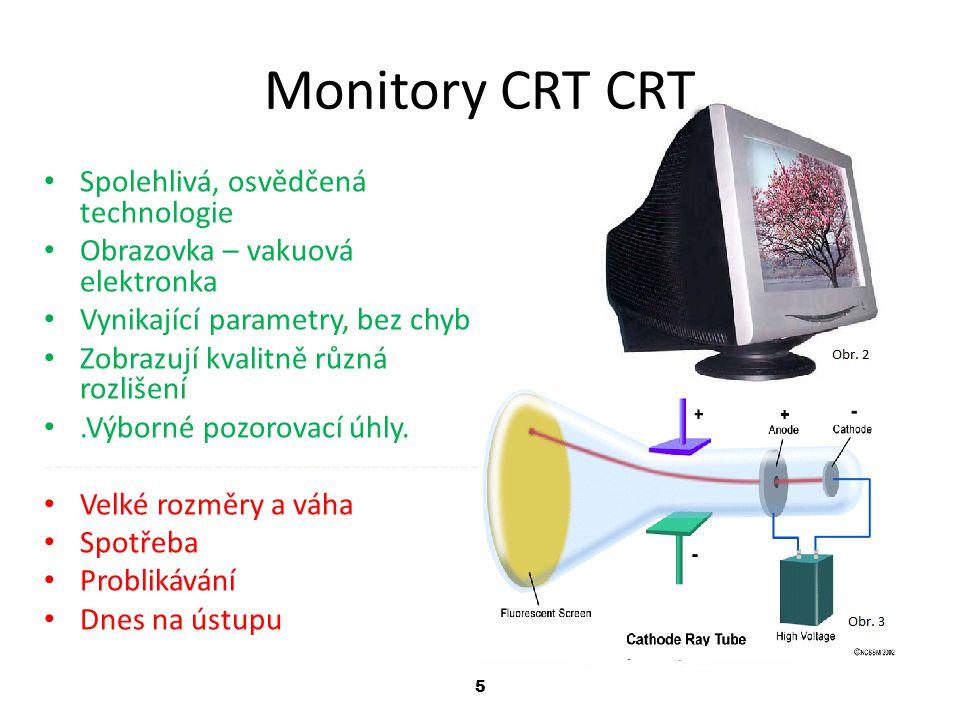 5 Monitory CRT CRT Spolehlivá, osvědčená technologie Obrazovka – vakuová elektronka Vynikající parametry, bez chyb Zobrazují kvalitně různá rozlišení.Výborné pozorovací úhly.