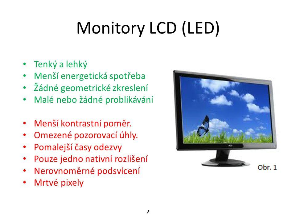 7 Monitory LCD (LED) Tenký a lehký Menší energetická spotřeba Žádné geometrické zkreslení Malé nebo žádné problikávání Menší kontrastní poměr.