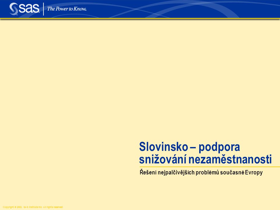 Copyright © 2003, SAS Institute Inc. All rights reserved. Slovinsko – podpora snižování nezaměstnanosti Řešení nejpalčivějších problémů současné Evrop