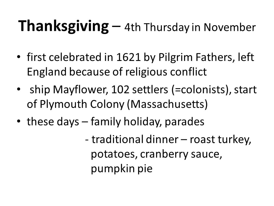 Thanksgiving – 4th Thursday in November first celebrated in 1621 by Pilgrim Fathers, left England because of religious conflict ship Mayflower, 102 settlers (=colonists), start of Plymouth Colony (Massachusetts) these days – family holiday, parades - traditional dinner – roast turkey, potatoes, cranberry sauce, pumpkin pie