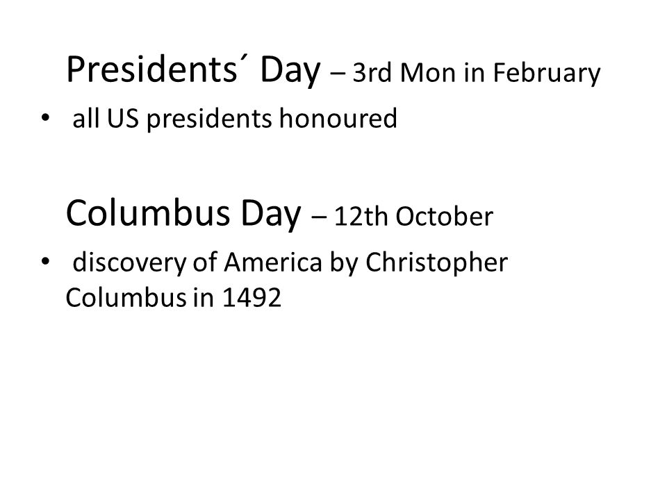 Presidents´ Day – 3rd Mon in February all US presidents honoured Columbus Day – 12th October discovery of America by Christopher Columbus in 1492