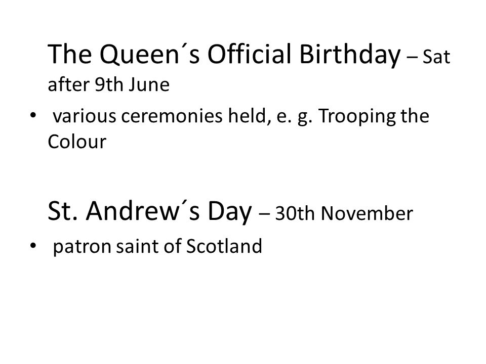 The Queen´s Official Birthday – Sat after 9th June various ceremonies held, e. g. Trooping the Colour St. Andrew´s Day – 30th November patron saint of