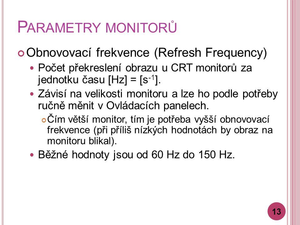 P ARAMETRY MONITORŮ Obnovovací frekvence (Refresh Frequency) Počet překreslení obrazu u CRT monitorů za jednotku času [Hz] = [s -1 ]. Závisí na veliko