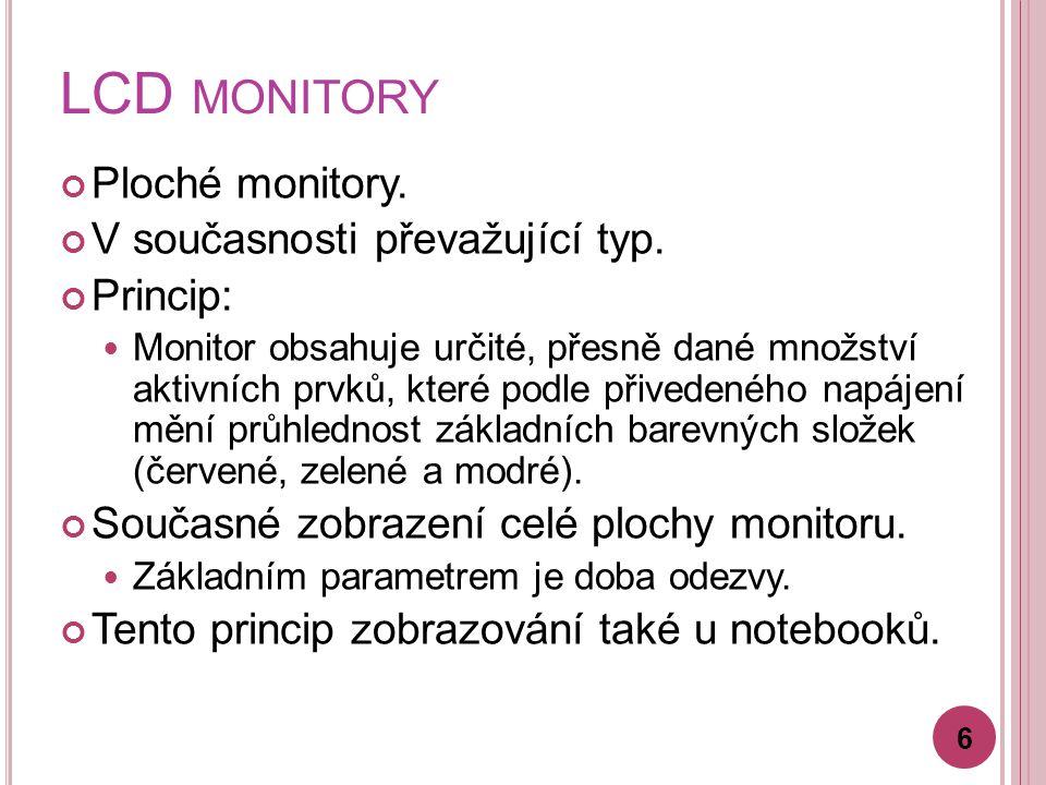 LCD MONITORY Ploché monitory. V současnosti převažující typ. Princip: Monitor obsahuje určité, přesně dané množství aktivních prvků, které podle přive