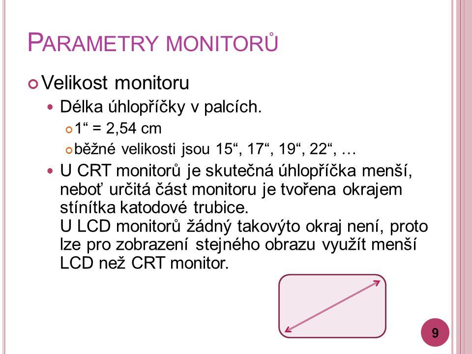 """P ARAMETRY MONITORŮ Velikost monitoru Délka úhlopříčky v palcích. 1"""" = 2,54 cm běžné velikosti jsou 15"""", 17"""", 19"""", 22"""", … U CRT monitorů je skutečná ú"""
