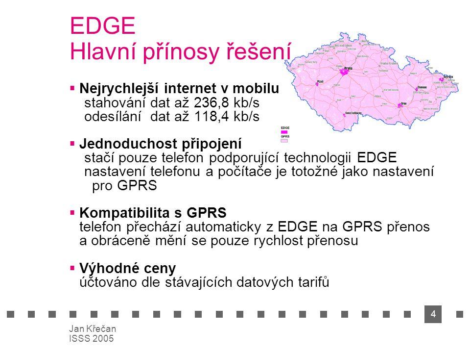 4 Jan Křečan ISSS 2005 EDGE Hlavní přínosy řešení  Nejrychlejší internet v mobilu stahování dat až 236,8 kb/s odesílání dat až 118,4 kb/s  Jednoduchost připojení stačí pouze telefon podporující technologii EDGE nastavení telefonu a počítače je totožné jako nastavení pro GPRS  Kompatibilita s GPRS telefon přechází automaticky z EDGE na GPRS přenos a obráceně mění se pouze rychlost přenosu  Výhodné ceny účtováno dle stávajících datových tarifů