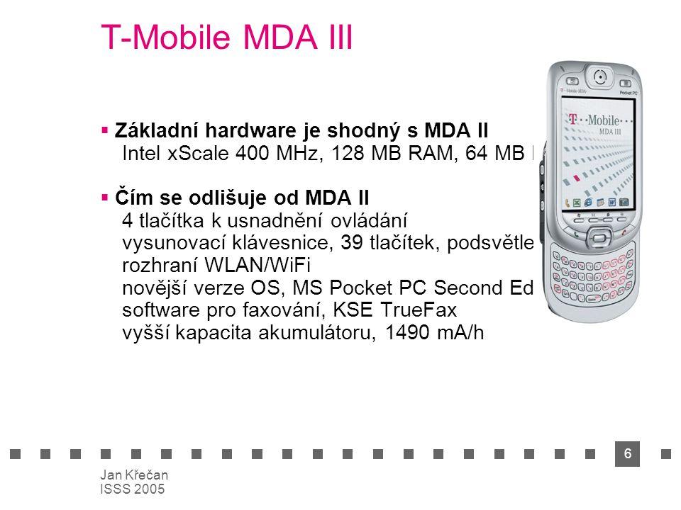 6 Jan Křečan ISSS 2005 T-Mobile MDA III  Základní hardware je shodný s MDA II Intel xScale 400 MHz, 128 MB RAM, 64 MB ROM  Čím se odlišuje od MDA II 4 tlačítka k usnadnění ovládání vysunovací klávesnice, 39 tlačítek, podsvětlená rozhraní WLAN/WiFi novější verze OS, MS Pocket PC Second Eddition software pro faxování, KSE TrueFax vyšší kapacita akumulátoru, 1490 mA/h