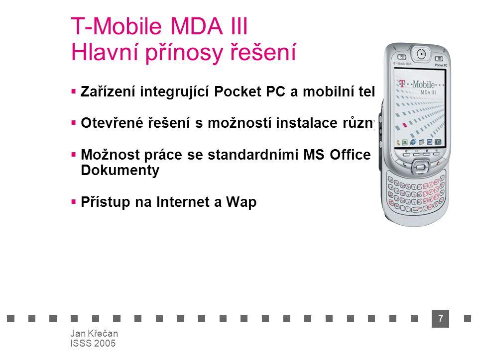 7 Jan Křečan ISSS 2005 T-Mobile MDA III Hlavní přínosy řešení  Zařízení integrující Pocket PC a mobilní telefon  Otevřené řešení s možností instalace různých SW  Možnost práce se standardními MS Office Dokumenty  Přístup na Internet a Wap