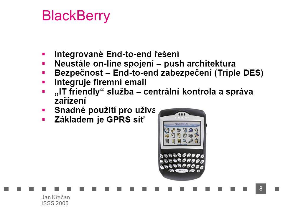 """8 Jan Křečan ISSS 2005 BlackBerry  Integrované End-to-end řešení  Neustále on-line spojení – push architektura  Bezpečnost – End-to-end zabezpečení (Triple DES)  Integruje firemní email  """"IT friendly služba – centrální kontrola a správa zařízení  Snadné použití pro uživatele  Základem je GPRS síť"""