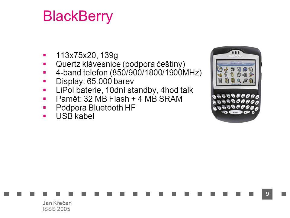 9 Jan Křečan ISSS 2005 BlackBerry  113x75x20, 139g  Quertz klávesnice (podpora češtiny)  4-band telefon (850/900/1800/1900MHz)  Display: 65.000 ba