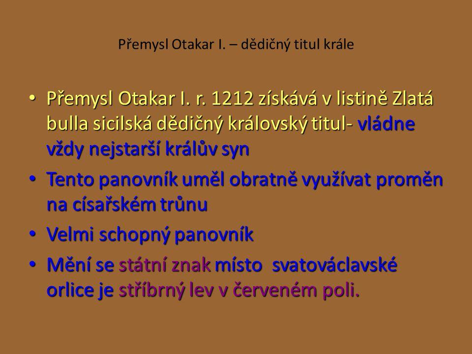 Přemysl Otakar I. – dědičný titul krále Přemysl Otakar I. r. 1212 získává v listině Zlatá bulla sicilská dědičný královský titul- vládne vždy nejstarš