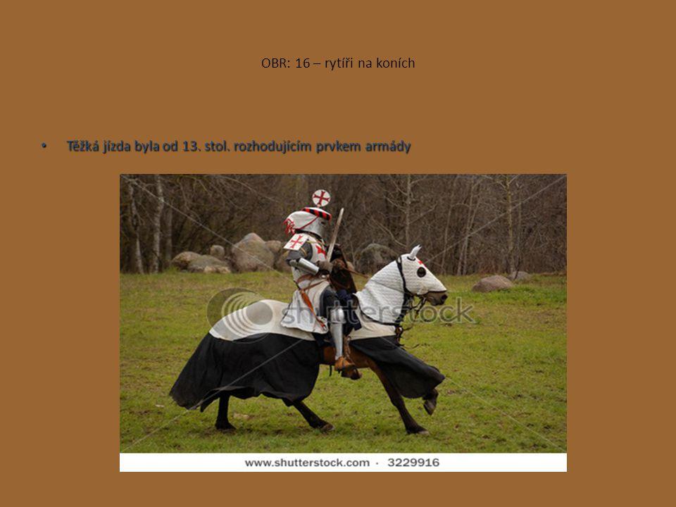 OBR: 16 – rytíři na koních Těžká jízda byla od 13. stol. rozhodujícím prvkem armády Těžká jízda byla od 13. stol. rozhodujícím prvkem armády