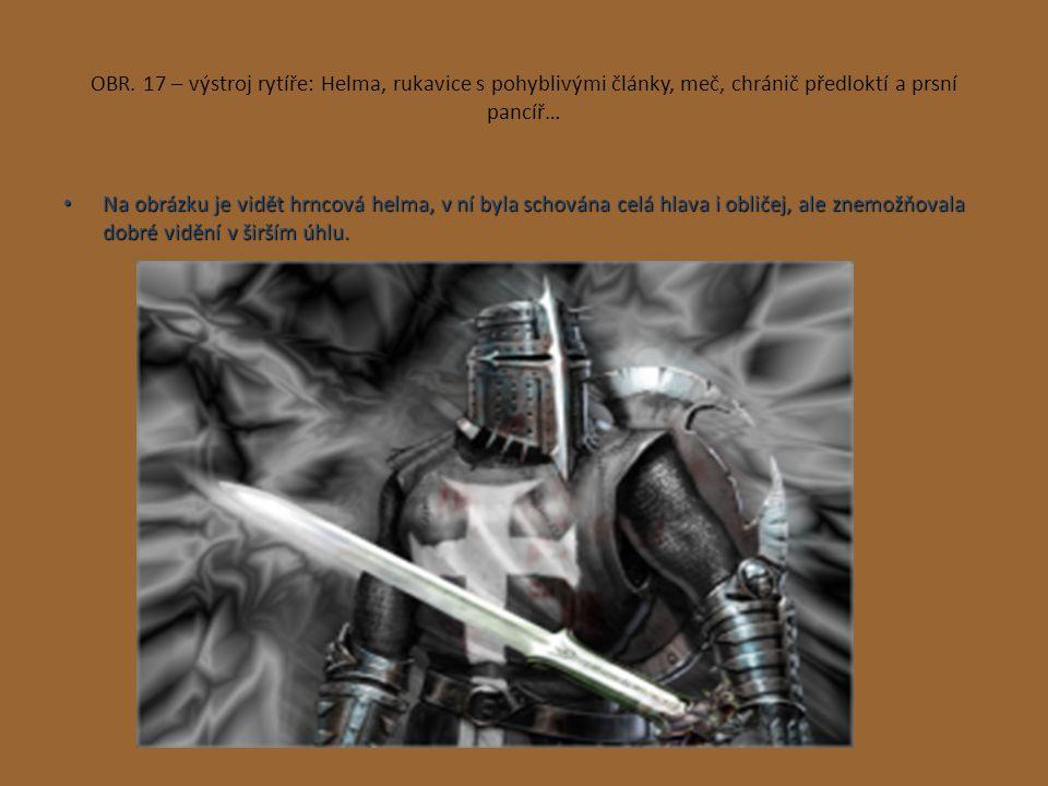 OBR. 17 – výstroj rytíře: Helma, rukavice s pohyblivými články, meč, chránič předloktí a prsní pancíř… Na obrázku je vidět hrncová helma, v ní byla sc