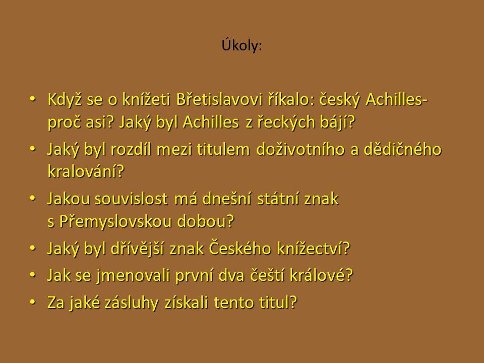 Úkoly: Když se o knížeti Břetislavovi říkalo: český Achilles- proč asi? Jaký byl Achilles z řeckých bájí? Když se o knížeti Břetislavovi říkalo: český