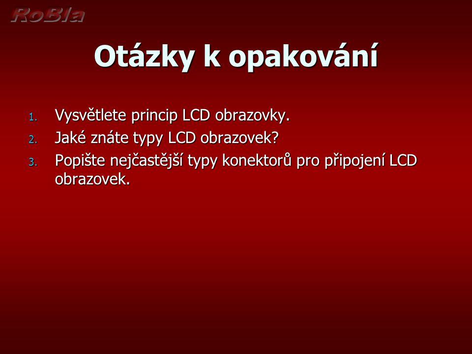 Otázky k opakování 1. Vysvětlete princip LCD obrazovky. 2. Jaké znáte typy LCD obrazovek? 3. Popište nejčastější typy konektorů pro připojení LCD obra