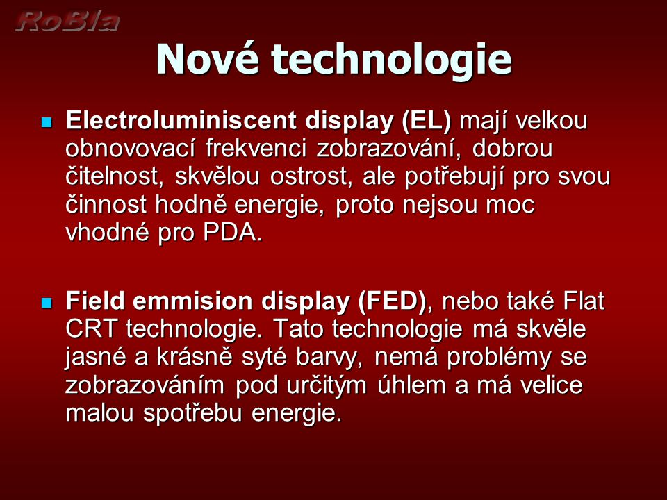 Nové technologie Electroluminiscent display (EL) mají velkou obnovovací frekvenci zobrazování, dobrou čitelnost, skvělou ostrost, ale potřebují pro svou činnost hodně energie, proto nejsou moc vhodné pro PDA.