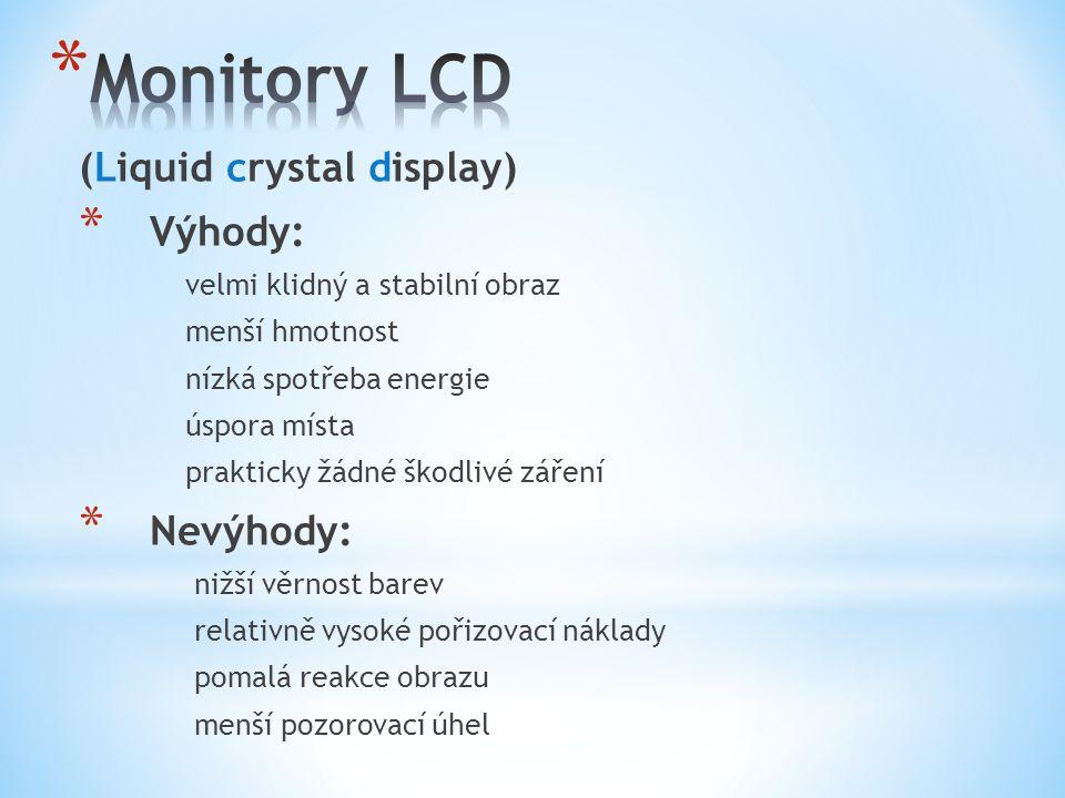 (Liquid crystal display) * Výhody: velmi klidný a stabilní obraz menší hmotnost nízká spotřeba energie úspora místa prakticky žádné škodlivé záření * Nevýhody: nižší věrnost barev relativně vysoké pořizovací náklady pomalá reakce obrazu menší pozorovací úhel