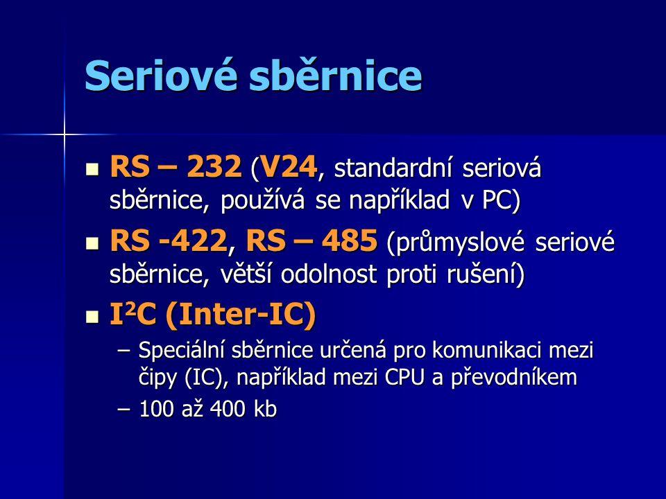 Seriové sběrnice RS – 232 ( V24, standardní seriová sběrnice, používá se například v PC) RS – 232 ( V24, standardní seriová sběrnice, používá se například v PC) RS -422, RS – 485 (průmyslové seriové sběrnice, větší odolnost proti rušení) RS -422, RS – 485 (průmyslové seriové sběrnice, větší odolnost proti rušení) I 2 C (Inter-IC) I 2 C (Inter-IC) –Speciální sběrnice určená pro komunikaci mezi čipy (IC), například mezi CPU a převodníkem –100 až 400 kb