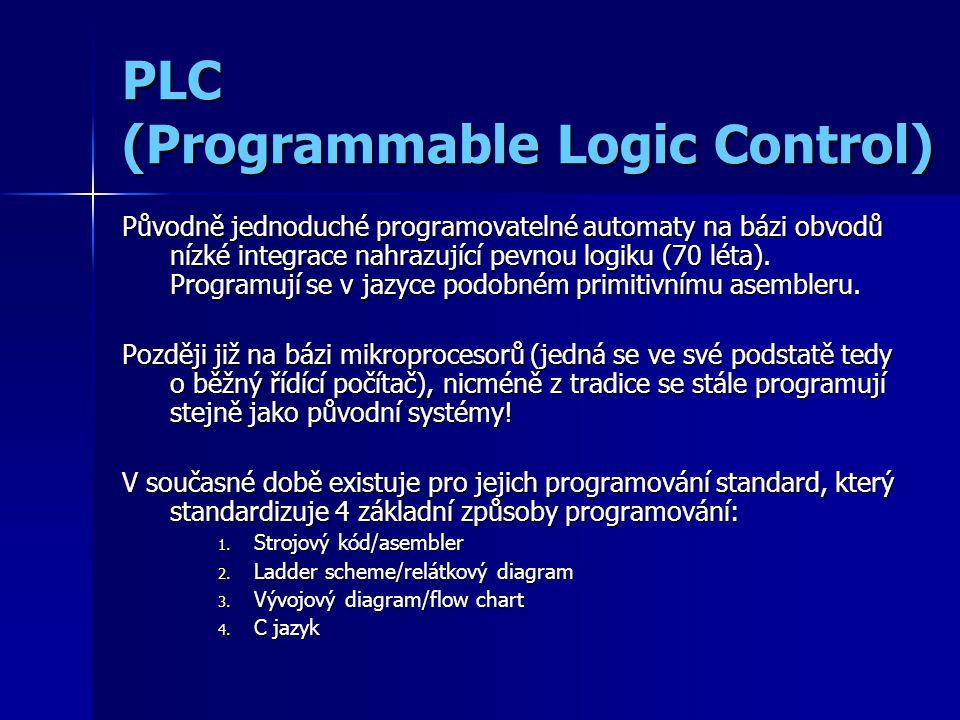 PLC (Programmable Logic Control) Původně jednoduché programovatelné automaty na bázi obvodů nízké integrace nahrazující pevnou logiku (70 léta).