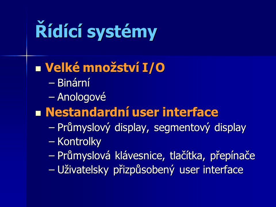 Řídící systémy Velké množství I/O Velké množství I/O –Binární –Anologové Nestandardní user interface Nestandardní user interface –Průmyslový display, segmentový display –Kontrolky –Průmyslová klávesnice, tlačítka, přepínače –Uživatelsky přizpůsobený user interface