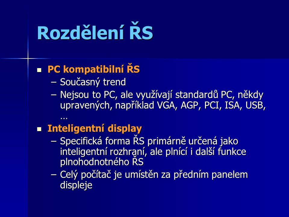 Rozdělení ŘS PC kompatibilní ŘS PC kompatibilní ŘS –Současný trend –Nejsou to PC, ale využívají standardů PC, někdy upravených, například VGA, AGP, PCI, ISA, USB, … Inteligentní display Inteligentní display –Specifická forma ŘS primárně určená jako inteligentní rozhraní, ale plnící i další funkce plnohodnotného ŘS –Celý počítač je umístěn za předním panelem displeje