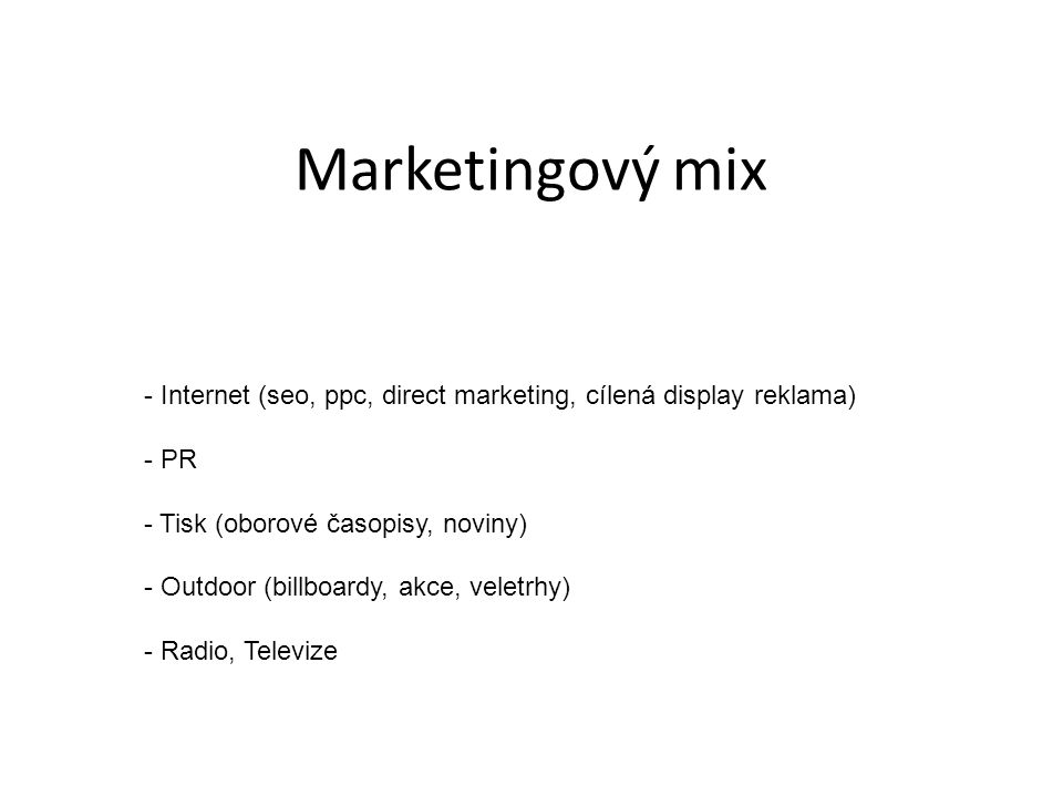 Marketingový mix - Internet (seo, ppc, direct marketing, cílená display reklama) - PR - Tisk (oborové časopisy, noviny) - Outdoor (billboardy, akce, v