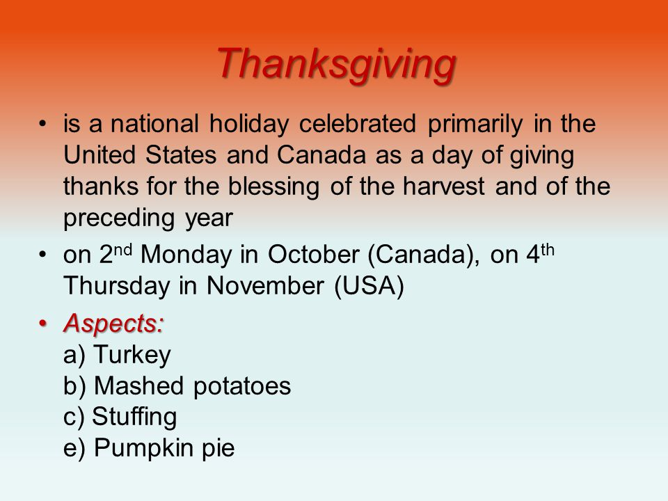 Thanksgiving is a national holiday celebrated primarily in the United States and Canada as a day of giving thanks for the blessing of the harvest and