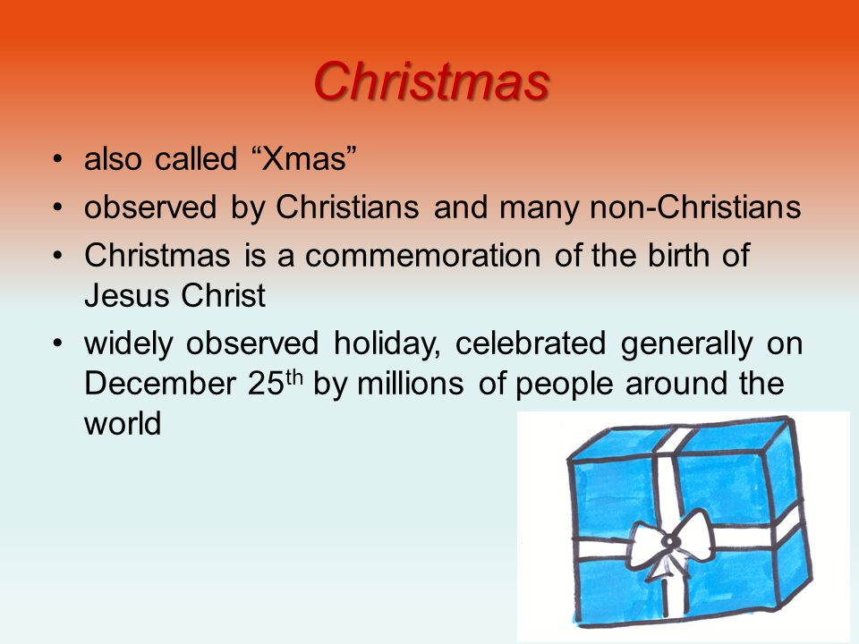 "Christmas also called ""Xmas"" observed by Christians and many non-Christians Christmas is a commemoration of the birth of Jesus Christ widely observed"