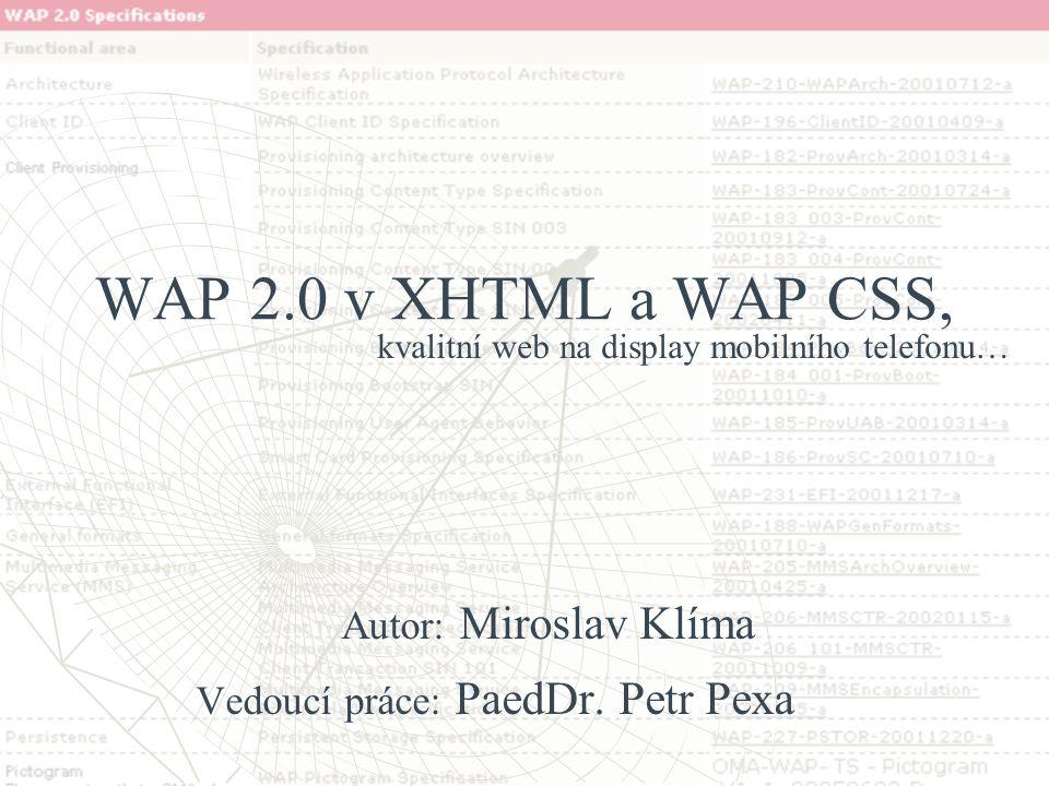 WAP 2.0 v XHTML a WAP CSS, Autor: Miroslav Klíma Vedoucí práce: PaedDr. Petr Pexa kvalitní web na display mobilního telefonu…