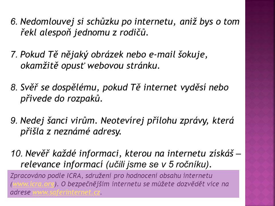 6. Nedomlouvej si schůzku po internetu, aniž bys o tom řekl alespoň jednomu z rodičů. 7. Pokud Tě nějaký obrázek nebo e-mail šokuje, okamžitě opusť we