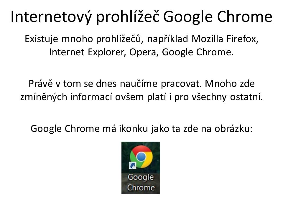 Internetový prohlížeč Google Chrome Existuje mnoho prohlížečů, například Mozilla Firefox, Internet Explorer, Opera, Google Chrome. Právě v tom se dnes