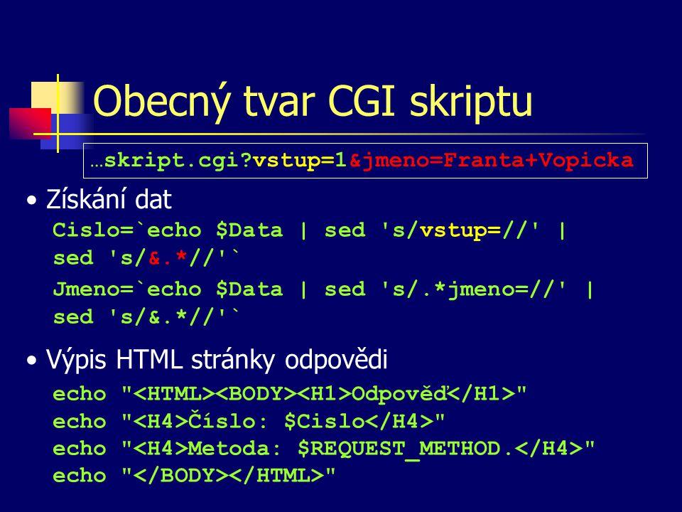 Obecný tvar CGI skriptu Získání dat Výpis HTML stránky odpovědi Cislo=`echo $Data | sed s/vstup=// | sed s/&.*// ` echo Odpověď echo Číslo: $Cislo echo Metoda: $REQUEST_METHOD.