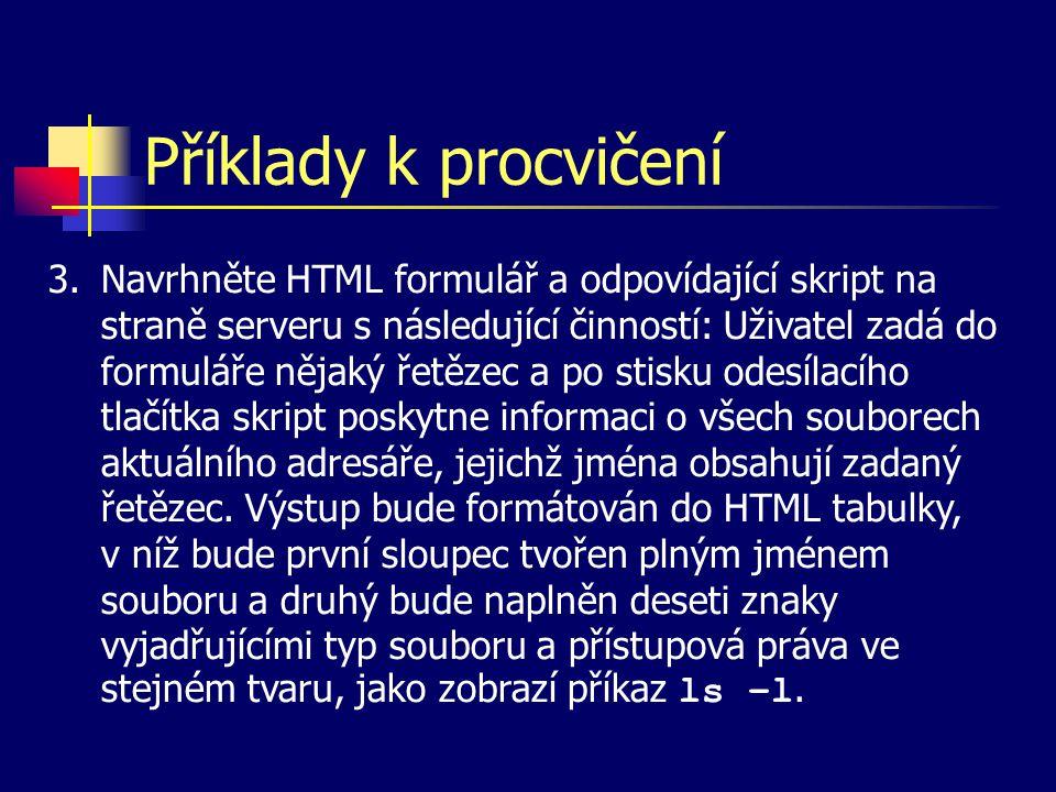 Příklady k procvičení 3.Navrhněte HTML formulář a odpovídající skript na straně serveru s následující činností: Uživatel zadá do formuláře nějaký řetězec a po stisku odesílacího tlačítka skript poskytne informaci o všech souborech aktuálního adresáře, jejichž jména obsahují zadaný řetězec.