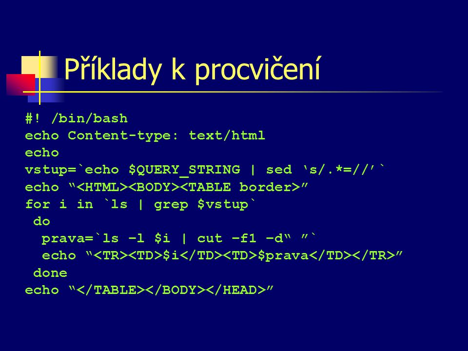 "Příklady k procvičení #! /bin/bash echo Content-type: text/html echo vstup=`echo $QUERY_STRING | sed 's/.*=//'` echo "" "" for i in `ls 