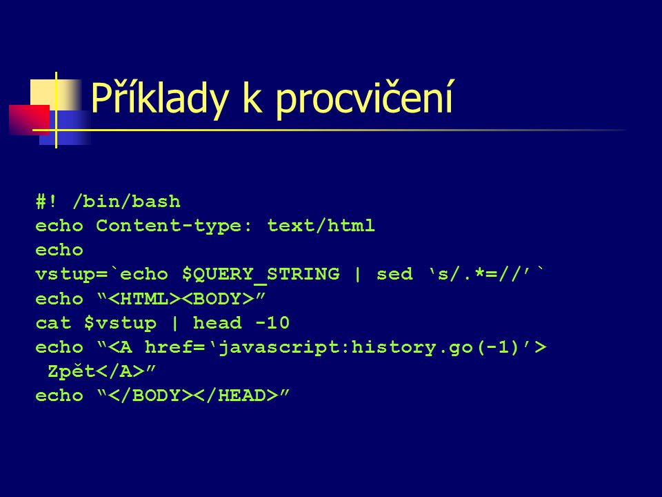 "Příklady k procvičení #! /bin/bash echo Content-type: text/html echo vstup=`echo $QUERY_STRING | sed 's/.*=//'` echo "" "" cat $vstup 