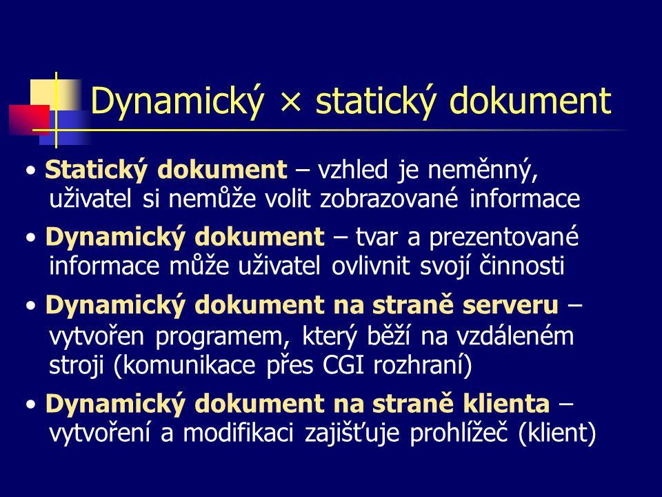 Dynamický × statický dokument Dynamický dokument – tvar a prezentované informace může uživatel ovlivnit svojí činnosti Dynamický dokument na straně serveru – vytvořen programem, který běží na vzdáleném stroji (komunikace přes CGI rozhraní) Dynamický dokument na straně klienta – vytvoření a modifikaci zajišťuje prohlížeč (klient) Statický dokument – vzhled je neměnný, uživatel si nemůže volit zobrazované informace
