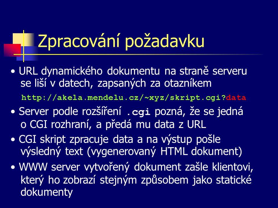 Zpracování požadavku http://akela.mendelu.cz/~xyz/skript.cgi data URL dynamického dokumentu na straně serveru se liší v datech, zapsaných za otazníkem Server podle rozšíření.cgi pozná, že se jedná o CGI rozhraní, a předá mu data z URL CGI skript zpracuje data a na výstup pošle výsledný text (vygenerovaný HTML dokument) WWW server vytvořený dokument zašle klientovi, který ho zobrazí stejným způsobem jako statické dokumenty