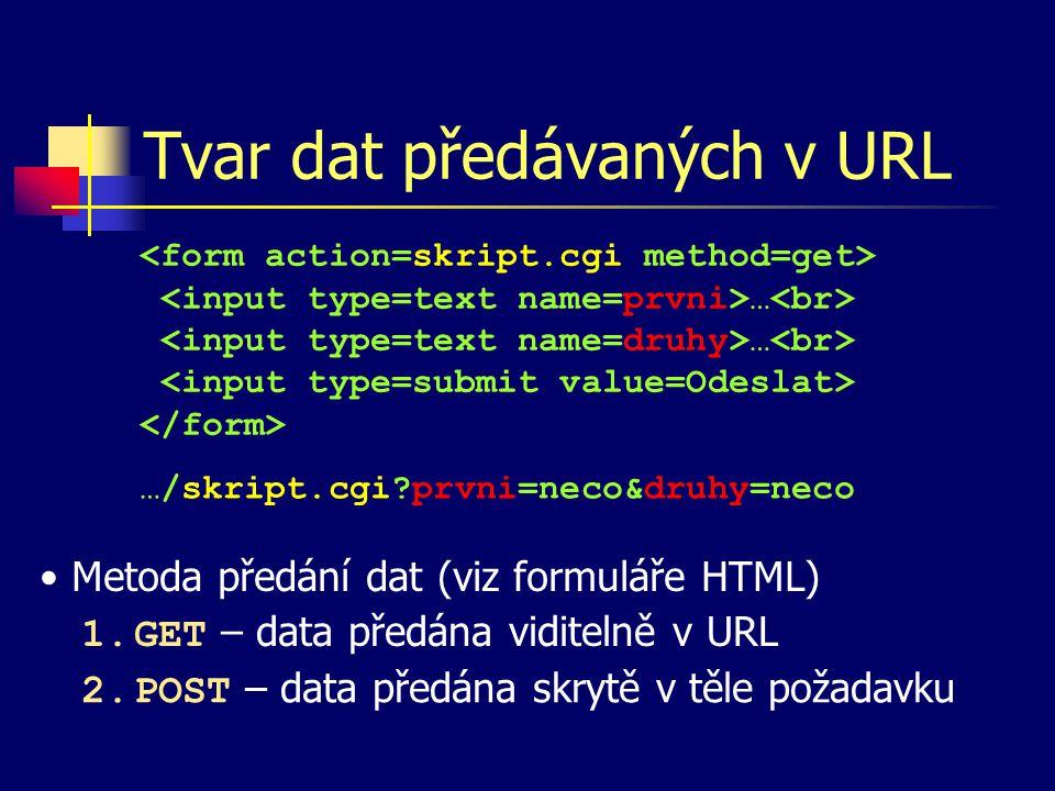 Tvar dat předávaných v URL … …/skript.cgi prvni=neco&druhy=neco Metoda předání dat (viz formuláře HTML) 1.GET – data předána viditelně v URL 2.POST – data předána skrytě v těle požadavku