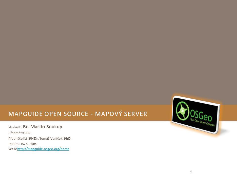 MAPGUIDE OPEN SOURCE - MAPOVÝ SERVER Student: Bc. Martin Soukup Předmět: GEIS Přednášející : R NDr. Tomáš Vaníček, P hD. Datum: 15. 5. 2008 Web: http: