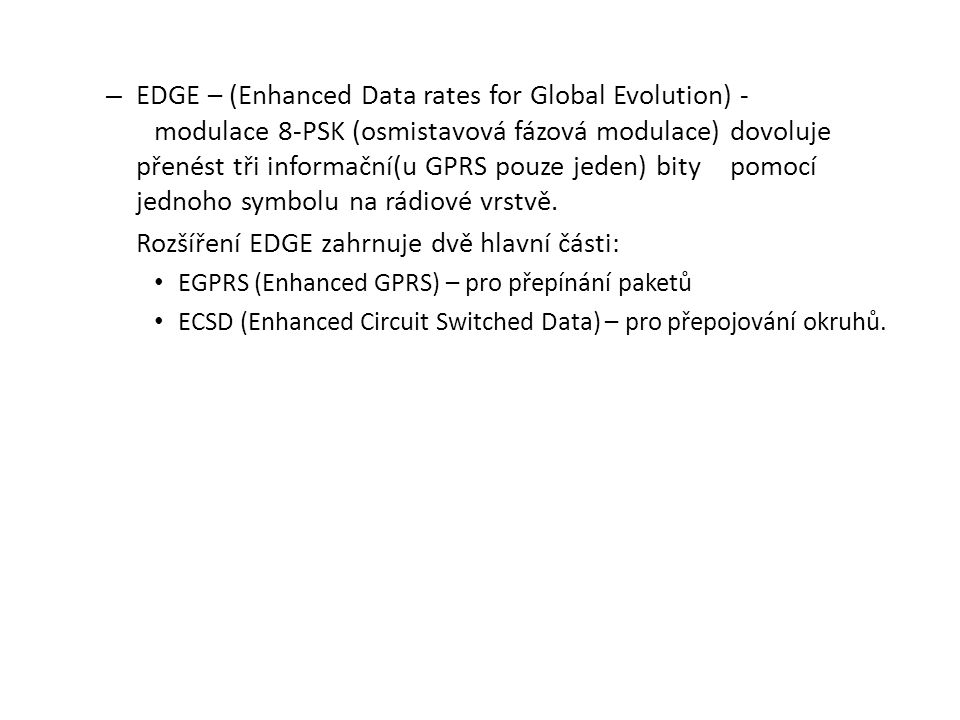 – EDGE – (Enhanced Data rates for Global Evolution) - modulace 8-PSK (osmistavová fázová modulace) dovoluje přenést tři informační(u GPRS pouze jeden)