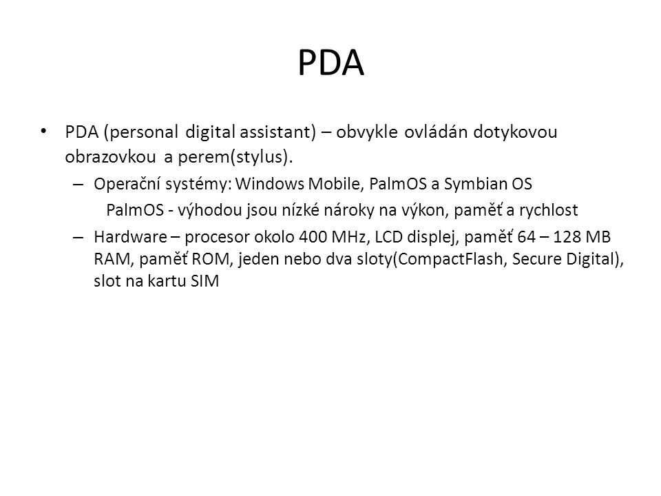 PDA PDA (personal digital assistant) – obvykle ovládán dotykovou obrazovkou a perem(stylus). – Operační systémy: Windows Mobile, PalmOS a Symbian OS P
