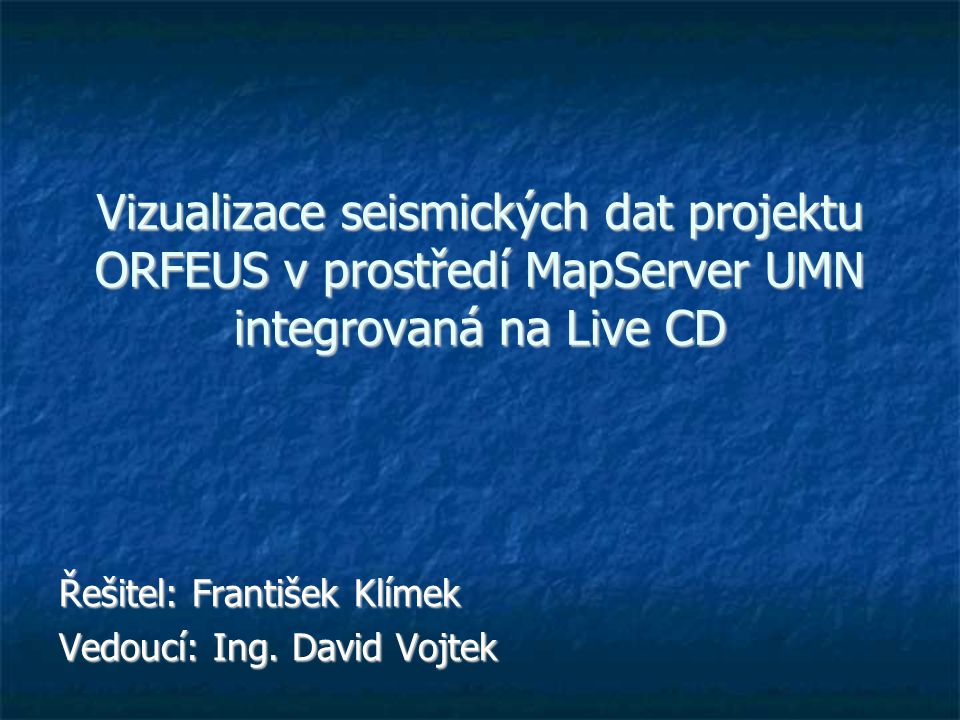 Vizualizace seismických dat projektu ORFEUS v prostředí MapServer UMN integrovaná na Live CD Řešitel: František Klímek Vedoucí: Ing.