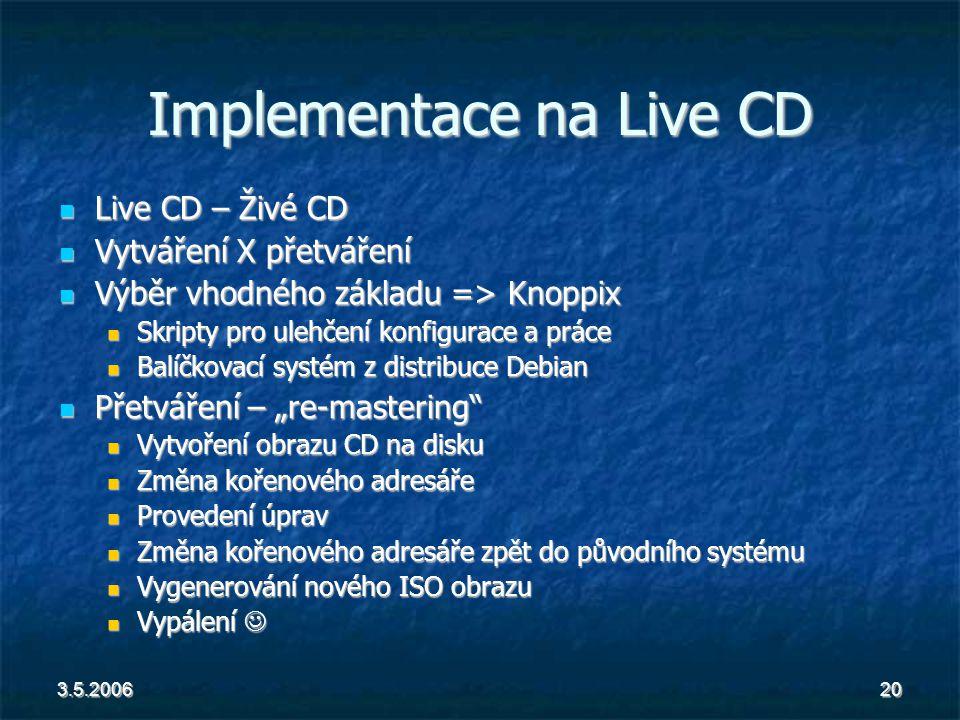 """3.5.200620 Implementace na Live CD Live CD – Živé CD Live CD – Živé CD Vytváření X přetváření Vytváření X přetváření Výběr vhodného základu => Knoppix Výběr vhodného základu => Knoppix Skripty pro ulehčení konfigurace a práce Skripty pro ulehčení konfigurace a práce Balíčkovací systém z distribuce Debian Balíčkovací systém z distribuce Debian Přetváření – """"re-mastering Přetváření – """"re-mastering Vytvoření obrazu CD na disku Vytvoření obrazu CD na disku Změna kořenového adresáře Změna kořenového adresáře Provedení úprav Provedení úprav Změna kořenového adresáře zpět do původního systému Změna kořenového adresáře zpět do původního systému Vygenerování nového ISO obrazu Vygenerování nového ISO obrazu Vypálení Vypálení"""