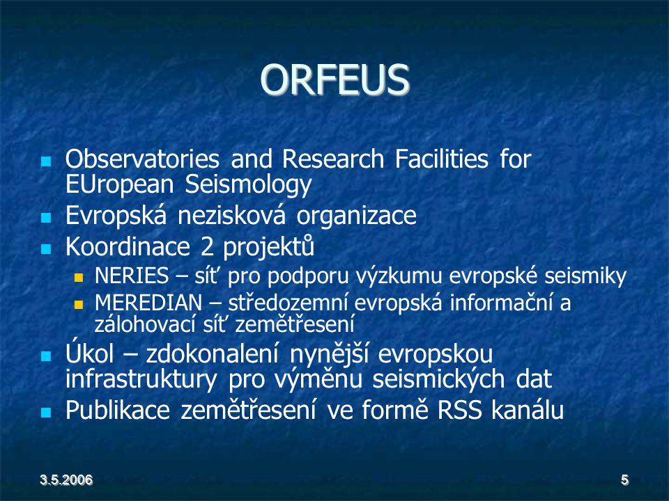 3.5.20065 ORFEUS Observatories and Research Facilities for EUropean Seismology Evropská nezisková organizace Koordinace 2 projektů NERIES – síť pro podporu výzkumu evropské seismiky MEREDIAN – středozemní evropská informační a zálohovací síť zemětřesení Úkol – zdokonalení nynější evropskou infrastruktury pro výměnu seismických dat Publikace zemětřesení ve formě RSS kanálu