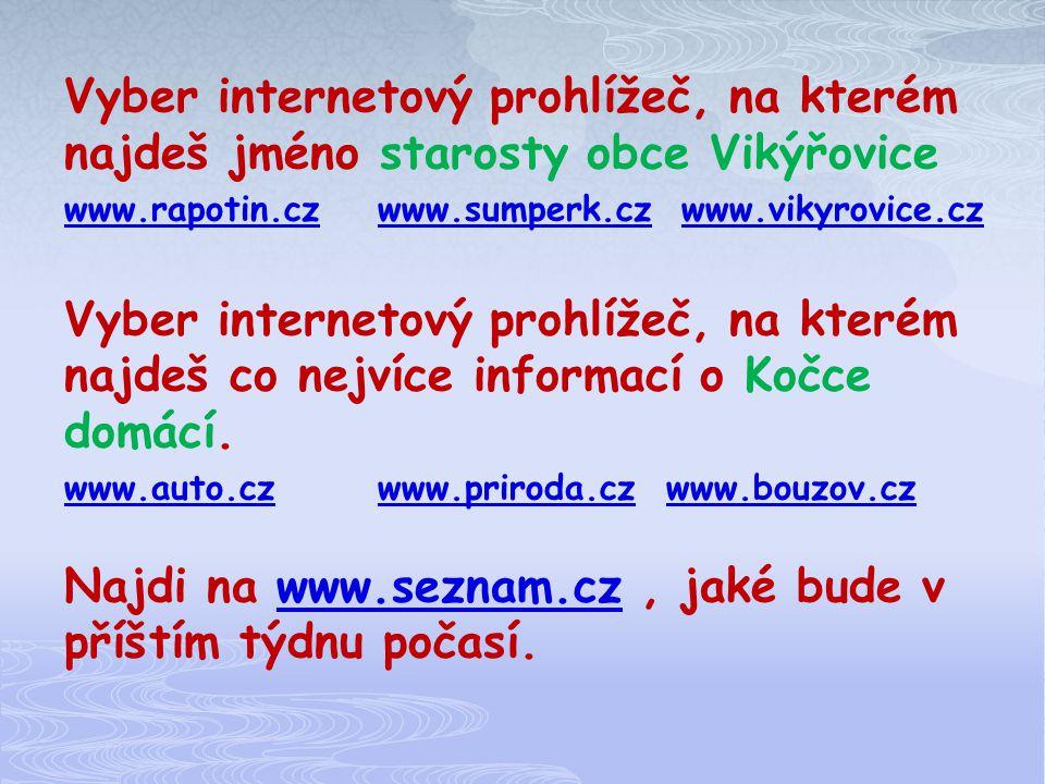 Vyber internetový prohlížeč, na kterém najdeš jméno starosty obce Vikýřovice www.rapotin.czwww.sumperk.czwww.rapotin.czwww.sumperk.cz www.vikyrovice.czwww.vikyrovice.cz Vyber internetový prohlížeč, na kterém najdeš co nejvíce informací o Kočce domácí.