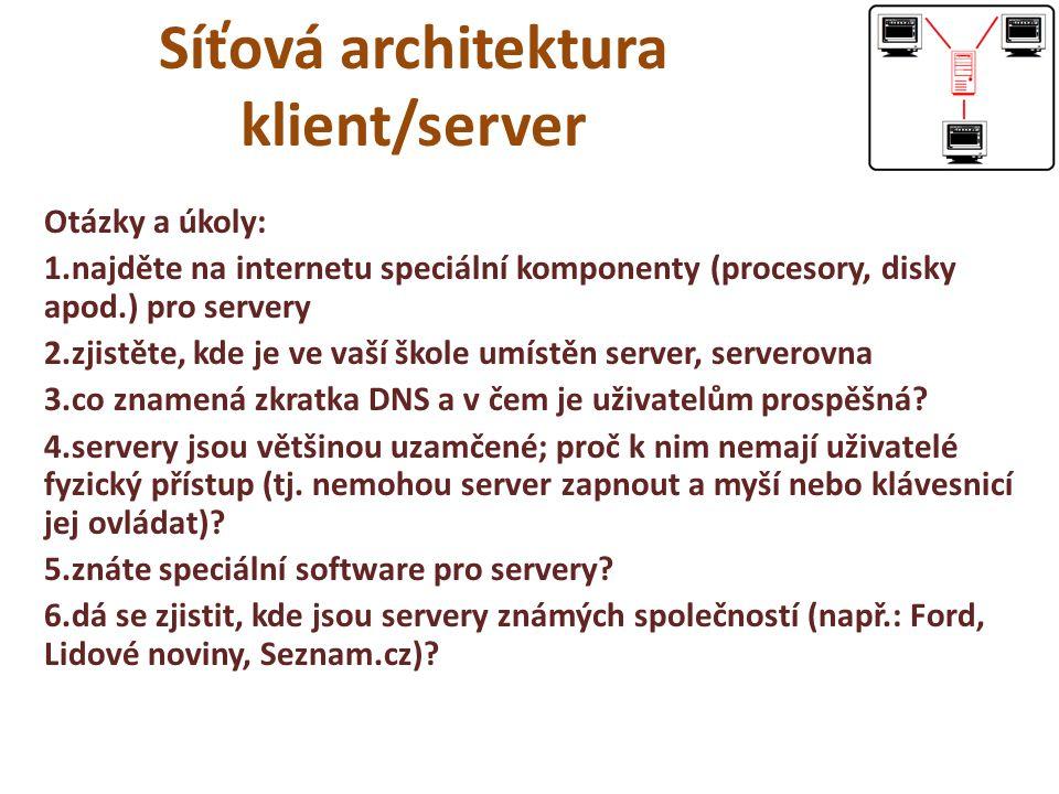Síťová architektura klient/server Otázky a úkoly: 1.najděte na internetu speciální komponenty (procesory, disky apod.) pro servery 2.zjistěte, kde je ve vaší škole umístěn server, serverovna 3.co znamená zkratka DNS a v čem je uživatelům prospěšná.