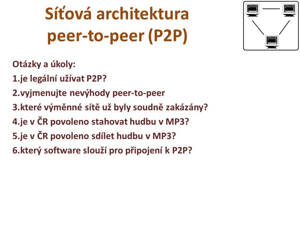 Síťová architektura peer-to-peer (P2P) Otázky a úkoly: 1.je legální užívat P2P? 2.vyjmenujte nevýhody peer-to-peer 3.které výměnné sítě už byly soudně